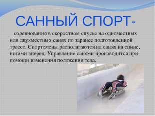 САННЫЙ СПОРТ- соревнования в скоростном спуске на одноместных или двухместных