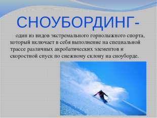 СНОУБОРДИНГ-  один из видов экстремального горнолыжного спорта, который вклю