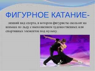 ФИГУРНОЕ КАТАНИЕ- зимний вид спорта, в котором фигуристы скользят на коньках