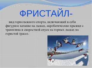 ФРИСТАЙЛ- вид горнолыжного спорта, включающий в себя фигурное катание на лыжа