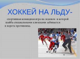 ХОККЕЙ НА ЛЬДУ- спортивная команднаяиграна ледовом в которой шайбаспециа