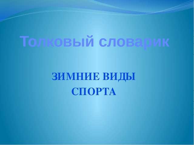 Толковый словарик ЗИМНИЕ ВИДЫ СПОРТА