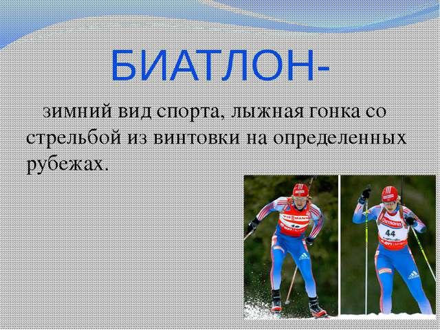 БИАТЛОН- зимнийвид спорта, лыжнаягонкасо стрельбой из винтовки на определе...