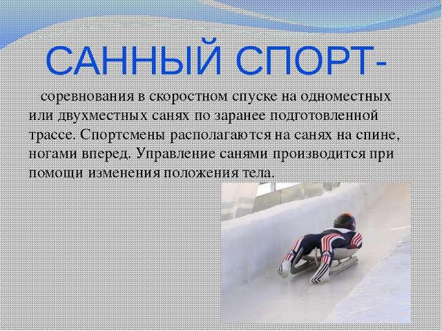 САННЫЙ СПОРТ- соревнования в скоростном спуске на одноместных или двухместных...