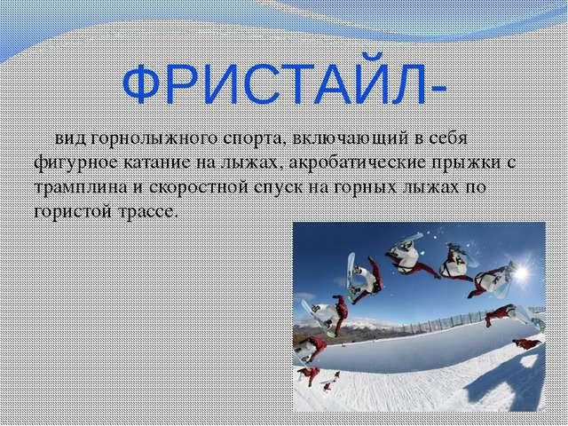 ФРИСТАЙЛ- вид горнолыжного спорта, включающий в себя фигурное катание на лыжа...