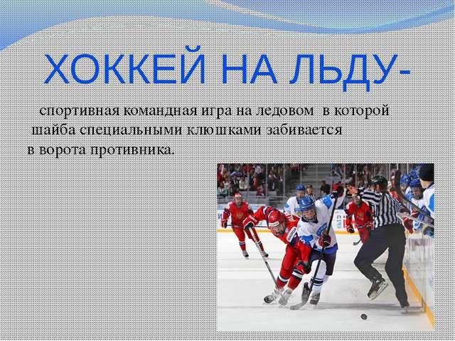 ХОККЕЙ НА ЛЬДУ- спортивная команднаяиграна ледовом в которой шайбаспециа...