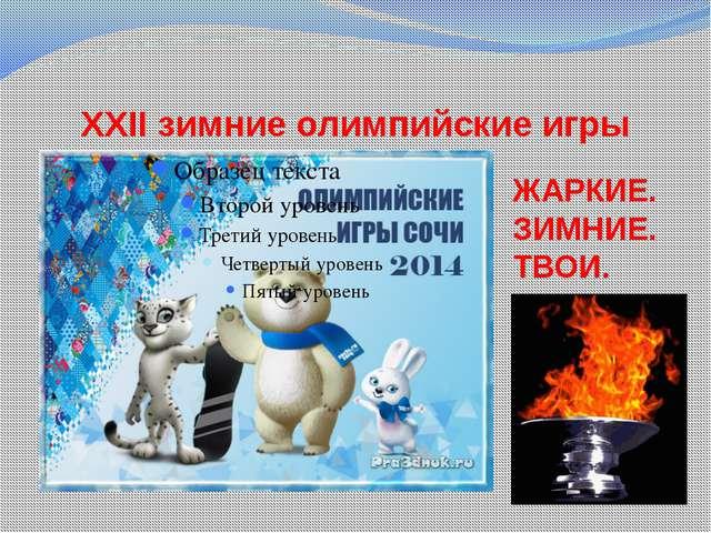 XXII зимние олимпийские игры ЖАРКИЕ. ЗИМНИЕ. ТВОИ.