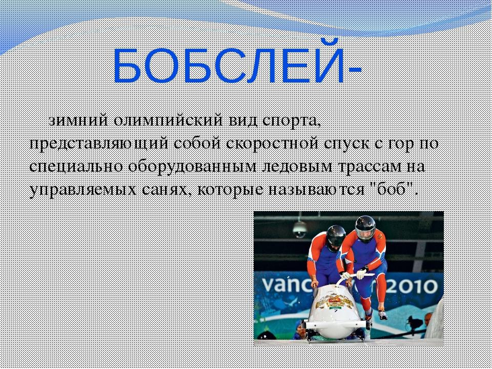 БОБСЛЕЙ-  зимний олимпийский вид спорта, представляющий собой скоростной спу...