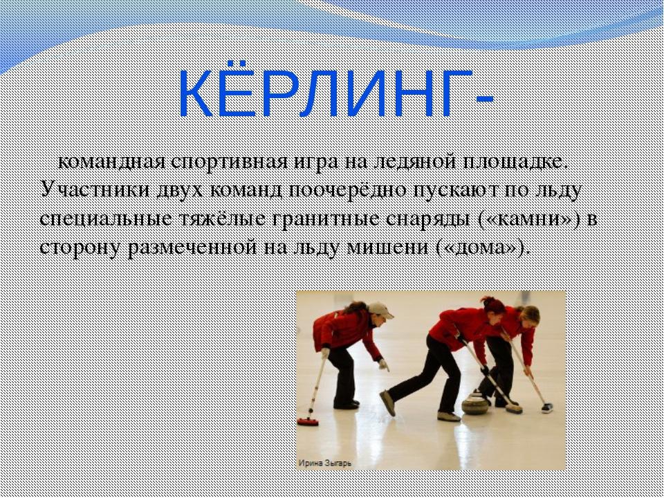 КЁРЛИНГ-  командная спортивная игра на ледяной площадке. Участники двух кома...
