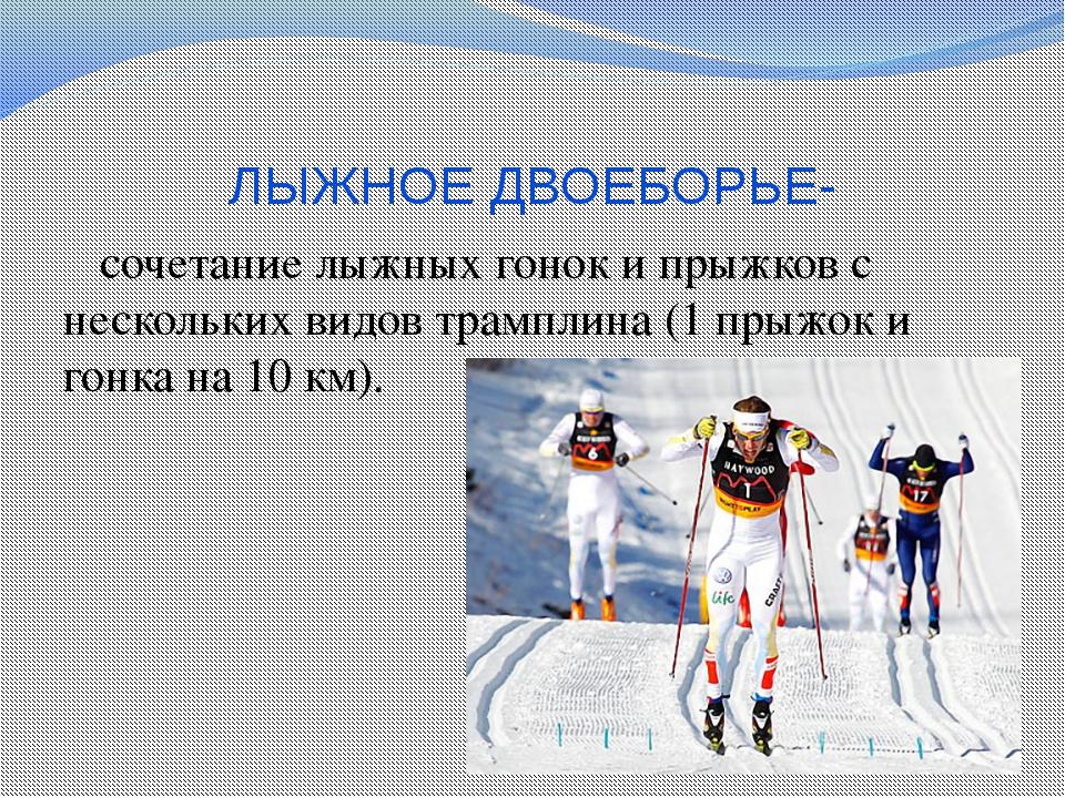 ЛЫЖНОЕ ДВОЕБОРЬЕ- сочетание лыжных гонок и прыжков с нескольких видов трампли...