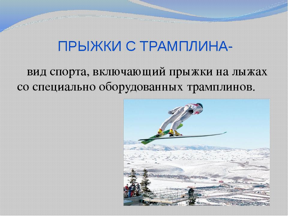 ПРЫЖКИ С ТРАМПЛИНА-  вид спорта, включающий прыжки на лыжах со специально об...