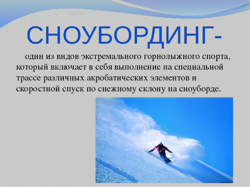 СНОУБОРДИНГ-  один из видов экстремального горнолыжного спорта, который вклю...