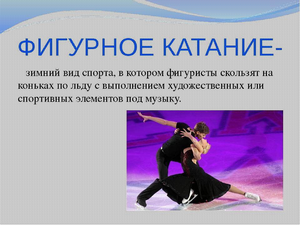 ФИГУРНОЕ КАТАНИЕ- зимний вид спорта, в котором фигуристы скользят на коньках...