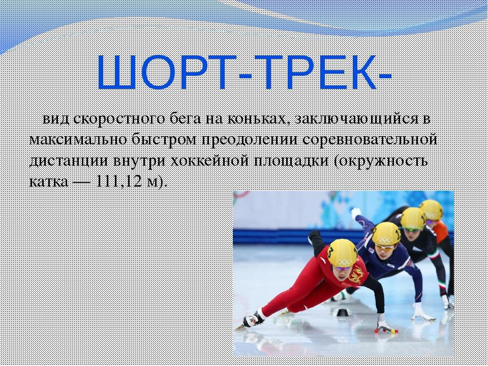 ШОРТ-ТРЕК- вид скоростного бега на коньках, заключающийся в максимально быстр...