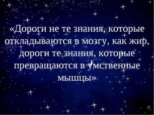 «Дороги не те знания, которые откладываются в мозгу, как жир, дороги те знан