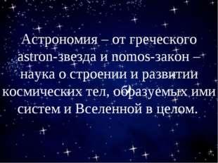 Астрономия – от греческого astron-звезда и nomos-закон – наука о строении и