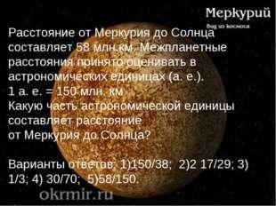 Расстояние от Меркурия до Солнца составляет 58 млн.км. Межпланетные расстояни