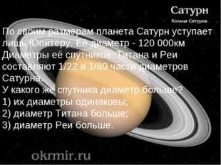 По своим размерам планета Сатурн уступает лишь Юпитеру. Её диаметр - 120 000к
