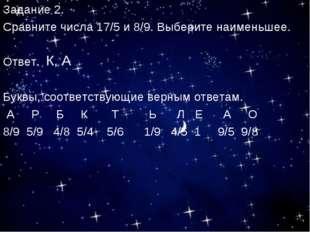 Задание 2. Сравните числа 17/5 и 8/9. Выберите наименьшее. Ответ. Буквы, соот