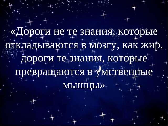 «Дороги не те знания, которые откладываются в мозгу, как жир, дороги те знан...