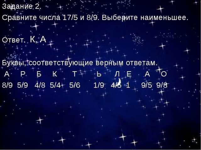 Задание 2. Сравните числа 17/5 и 8/9. Выберите наименьшее. Ответ. Буквы, соот...