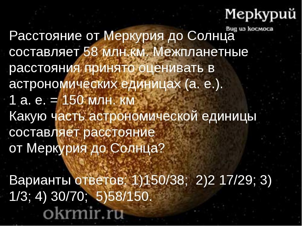Расстояние от Меркурия до Солнца составляет 58 млн.км. Межпланетные расстояни...