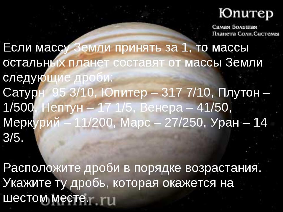 Если массу Земли принять за 1, то массы остальных планет составят от массы Зе...
