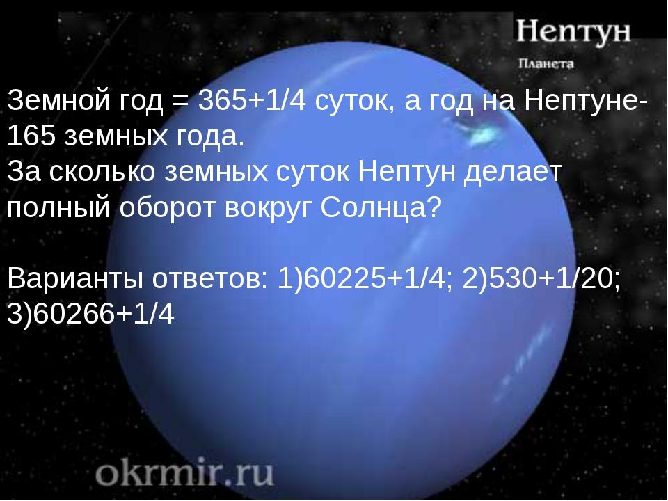 Земной год = 365+1/4 суток, а год на Нептуне-165 земных года. За сколько земн...