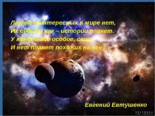 Людей неинтересных в мире нет, Их судьбы как – истории планет. У каждой все