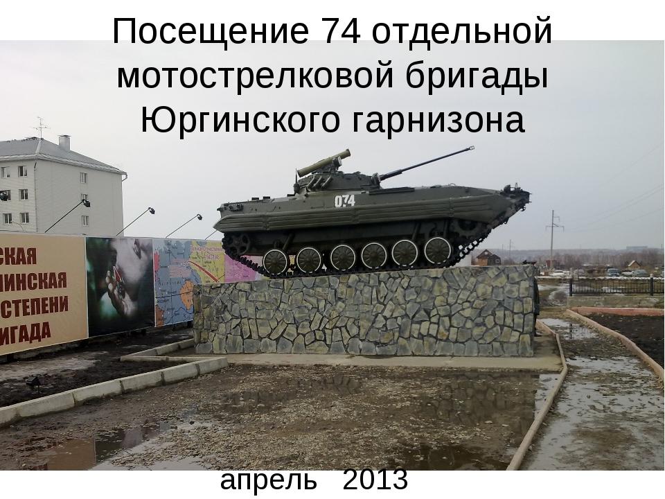Посещение 74 отдельной мотострелковой бригады Юргинского гарнизона апрель 2013