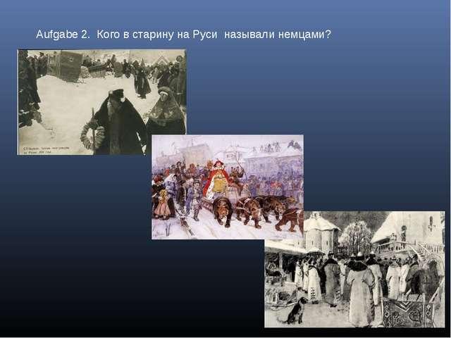 Aufgabe 2. Кого в старину на Руси называли немцами?