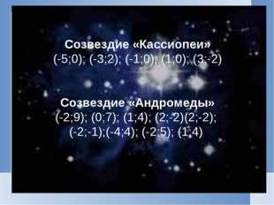 Созвездие «Кассиопеи» (-5;0); (-3;2); (-1;0); (1;0); (3;-2) Созвездие «Андром