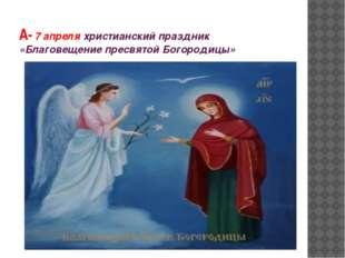 А- 7 апреля христианский праздник «Благовещение пресвятой Богородицы»