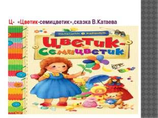 Ц- «Цветик-семицветик»,сказка В.Катаева