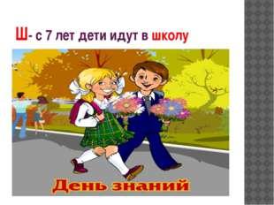 Ш- с 7 лет дети идут в школу