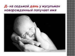 Д- на седьмой день у мусульман новорожденный получает имя