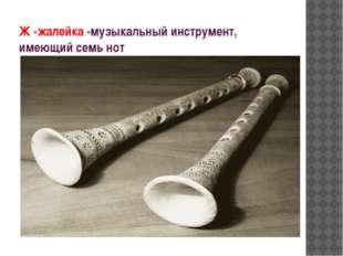 Ж -жалейка -музыкальный инструмент, имеющий семь нот