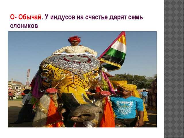 О- Обычай. У индусов на счастье дарят семь слоников