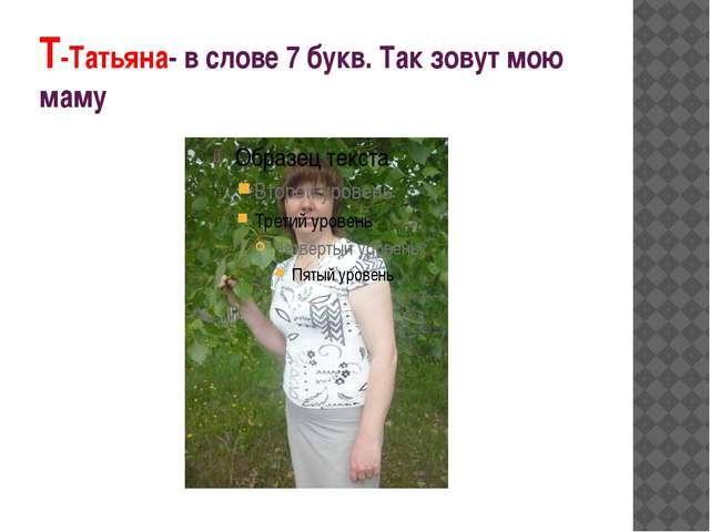 Т-Татьяна- в слове 7 букв. Так зовут мою маму