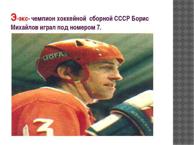 Э-экс- чемпион хоккейной сборной СССР Борис Михайлов играл под номером 7.