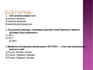 А.М.Горчаков занимал пост: А) военного министра Б) министра финансов В) минис