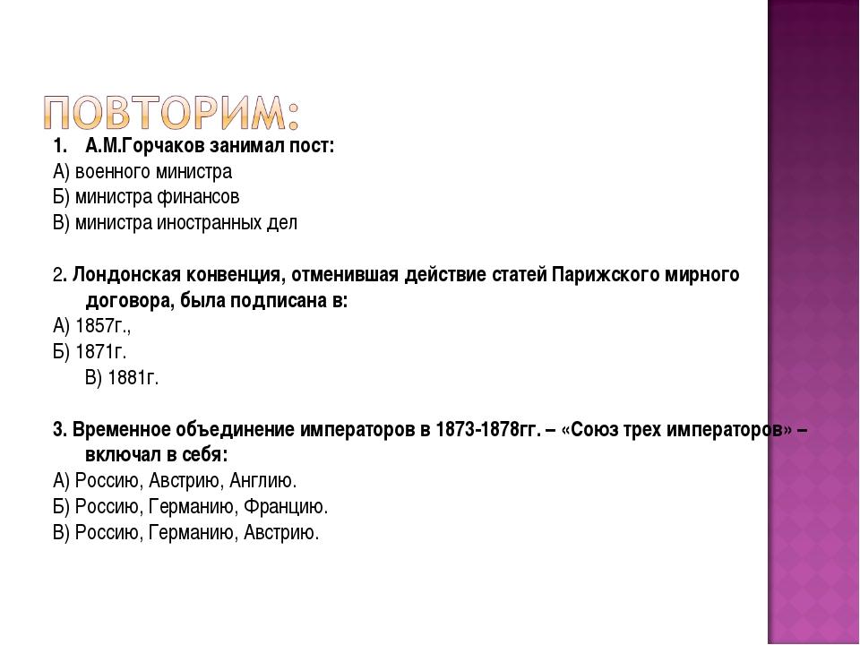 А.М.Горчаков занимал пост: А) военного министра Б) министра финансов В) минис...