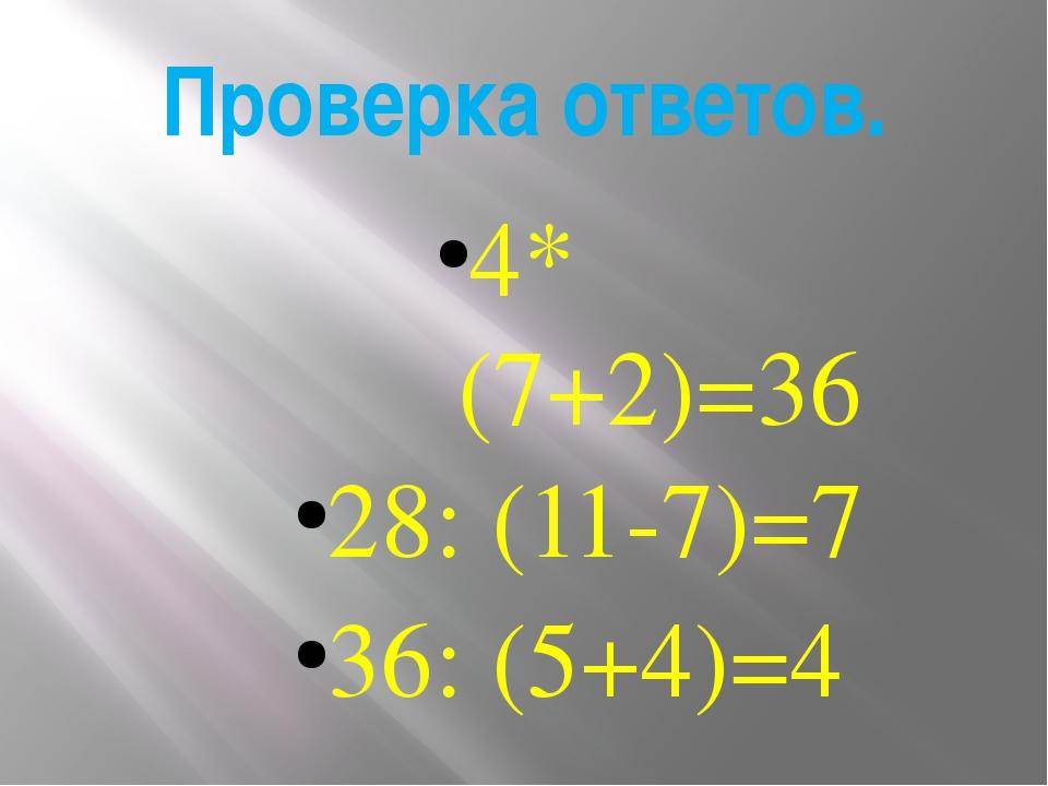 Проверка ответов. 4* (7+2)=36 28: (11-7)=7 36: (5+4)=4
