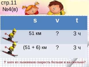 стр.11 №4(в) У кого из лыжников скорость больше и на сколько? s v t 51 км ? 3