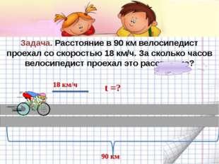 Задача. Расстояние в 90 км велосипедист проехал со скоростью 18 км/ч. За ско