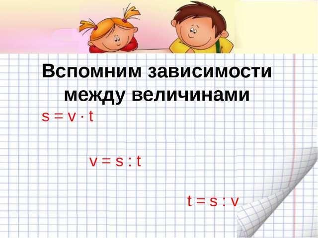 Вспомним зависимости между величинами s = v ∙ t v = s : t t = s : v