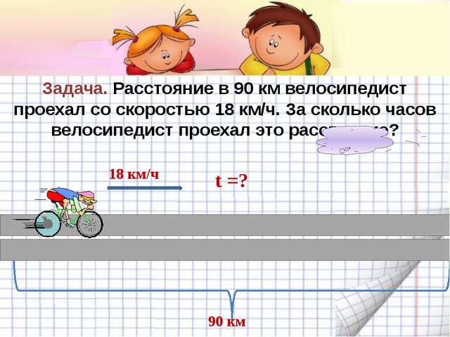 Задача. Расстояние в 90 км велосипедист проехал со скоростью 18 км/ч. За ско...
