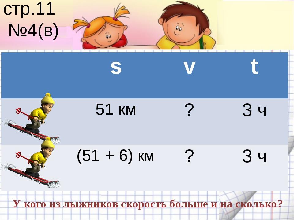 стр.11 №4(в) У кого из лыжников скорость больше и на сколько? s v t 51 км ? 3...