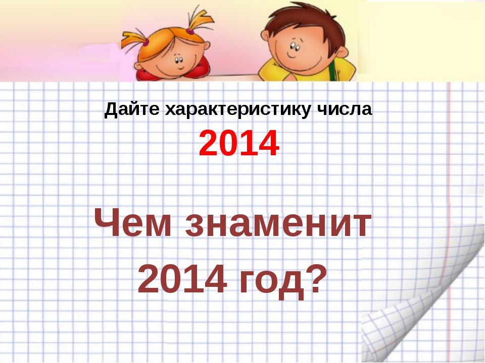 Дайте характеристику числа 2014 Чем знаменит 2014 год?