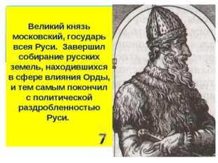 Великий князь московский, государь всея Руси. Завершил собирание русских земе